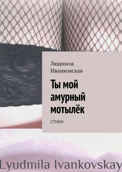 Людмила Иванковская Ты мой амурный мотылёк. Стихи