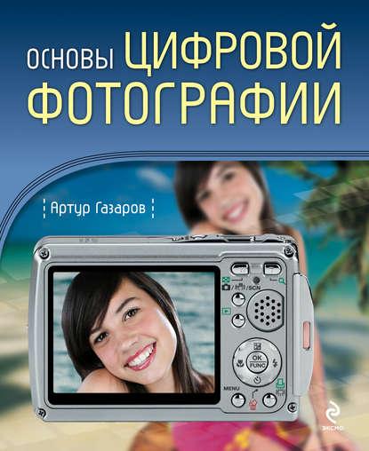 Артур Газаров Основы цифровой фотографии