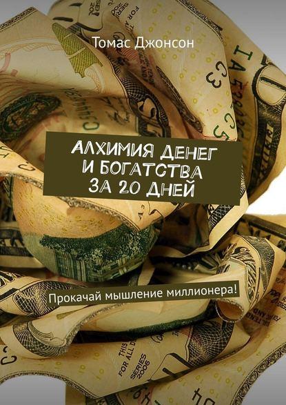 Томас Джонсон Алхимия денег и богатства за 20 дней. Прокачай мышление миллионера! картер смит алхимия денег и богатства тренинг прокачай мышление миллионера