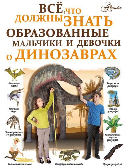 Всё, что должны знать образованные мальчики и девочки о динозаврах : И. Г. Барановская