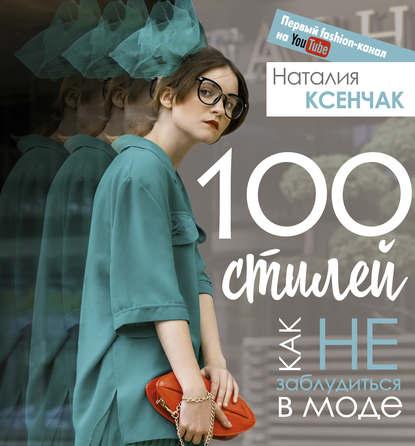 Наталия Ксенчак 100 стилей. Как не заблудиться в моде