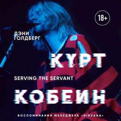 Голдберг Дэни Курт Кобейн. Serving the Servant. Воспоминания менеджера Nirvana обложка
