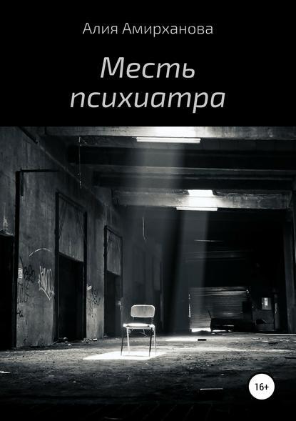 Алия Амирханова Месть психиатра