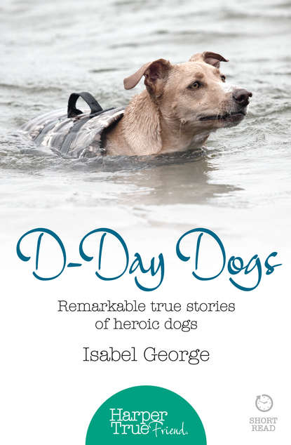 Isabel George D-day Dogs: Remarkable true stories of heroic dogs