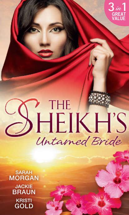 Jackie Braun The Sheikh's Untamed Bride: Lost to the Desert Warrior / Sheikh in the City / Her Ardent Sheikh kristi gold the return of the sheikh