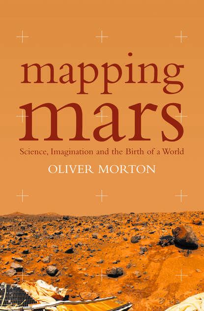 Фото - Oliver Morton Mapping Mars: Science, Imagination and the Birth of a World janna karagozina mars the beginning of