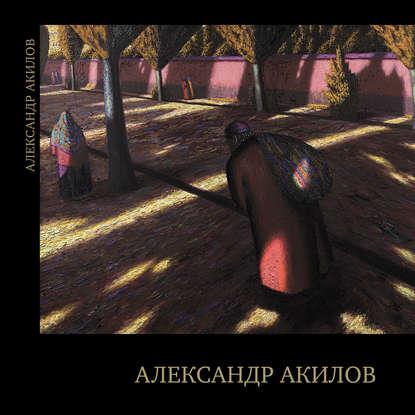 Фото - Группа авторов Александр Акилов. Живопись группа авторов император александр в риге