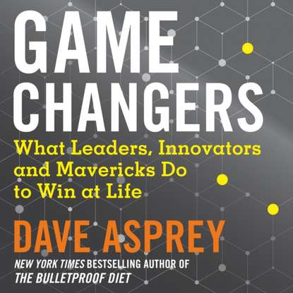 Dave Asprey Game Changers: What Leaders, Innovators and Mavericks Do to dave asprey super human the bulletproof plan to age backward and maybe even live forever