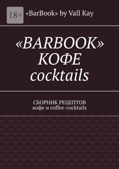 «BarBook» by Vall Kay «BarBook». Кофе coctail's. Сборник рецептов кофе и coffee-coctails