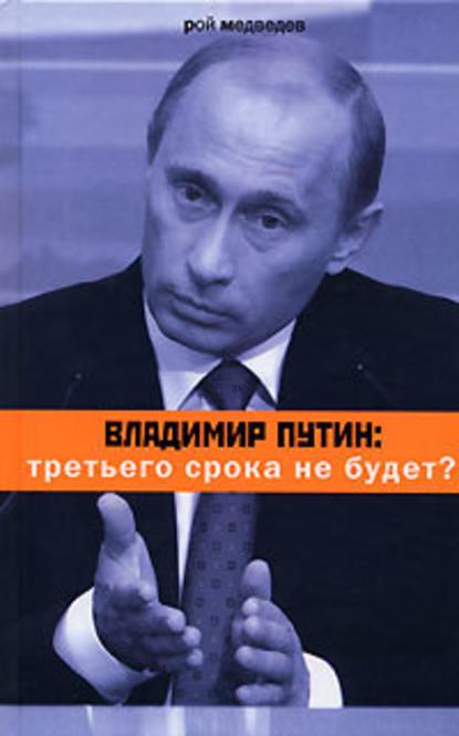 Рой Медведев Владимир Путин: третьего срока не будет?