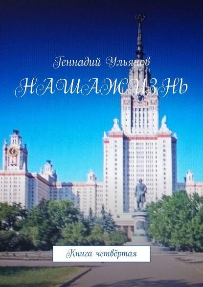 Геннадий Ульянов Наша жизнь. Книга четвёртая геннадий ульянов наша жизнь книга седьмая часть четвёртая