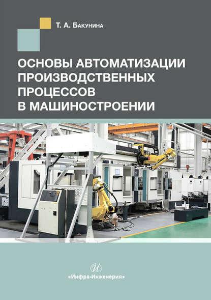 Т. А. Бакунина Основы автоматизации производственных процессов в машиностроении в т першин основы радиоэлектроники