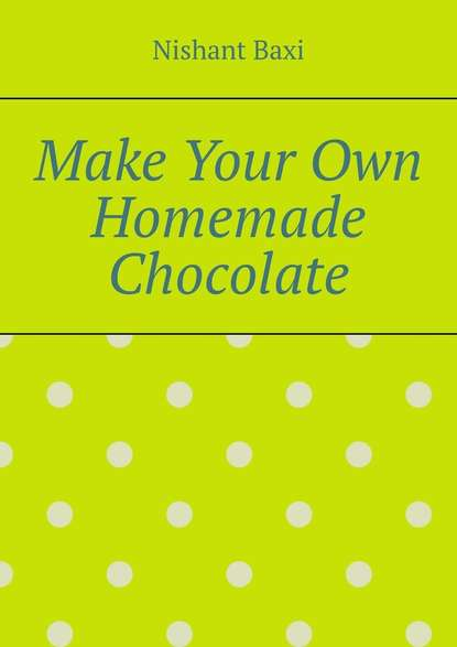 Фото - Nishant Baxi Make Your Own Homemade Chocolate nishant baxi successful outsourcing for your business