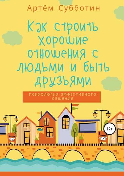 Артём Янович Субботин Как строить хорошие отношения с людьми и быть друзьями авторский коллектив буферная бухта как общаться с токсичными людьми