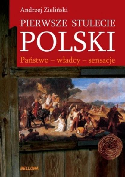 Andrzej Zieliński Pierwsze stulecie Polski. Państwo, władcy, sensacje andrzej leon sowa historia polityczna polski 1944 1991