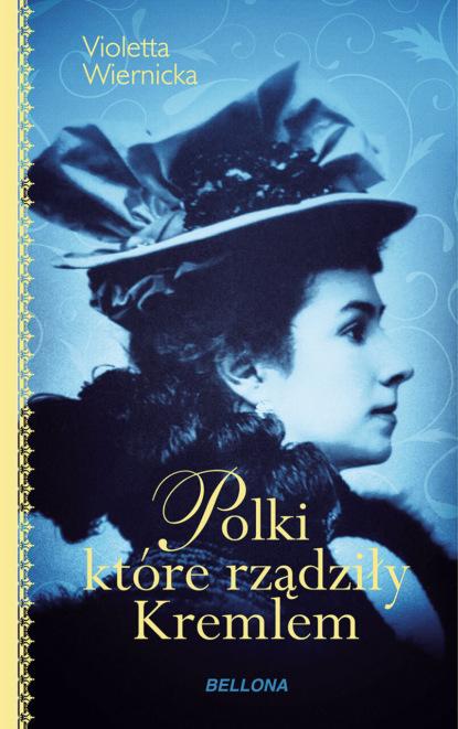 Violetta Wiernicka Polki, które rządziły Kremlem joanna puchalska polki które zmieniły wizerunek kobiety