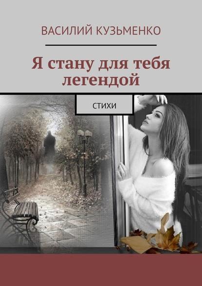Василий Кузьменко Я стану для тебя легендой. Стихи василий кузьменко стихи звучат втиши