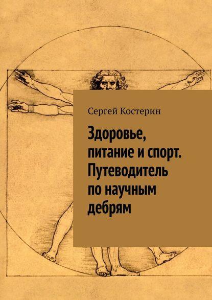 Сергей Костерин Здоровье, питание испорт. Путеводитель понаучным дебрям