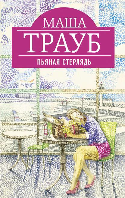 Маша Трауб. Пьяная стерлядь (сборник)
