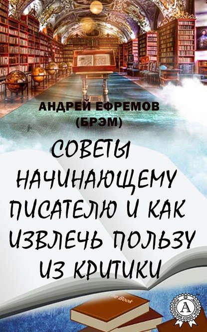 Андрей Ефремов (Брэм) Советы начинающему писателю и как извлечь пользу из критики перрет виктория 52 легких способа извлечь пользу из развода