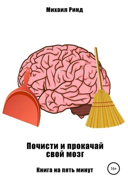 Фото - Михаил Ринд Почисти и прокачай свой мозг озорнина а не просто серое вещество изучи свой мозг и включи его