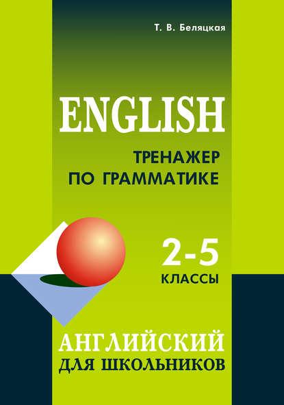 Тренажер по грамматике. Английский для школьников. 2–5 классы