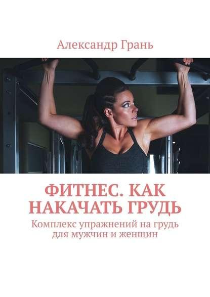 Александр Грань Фитнес. Как накачать грудь. Комплекс упражнений нагрудь для мужчин иженщин