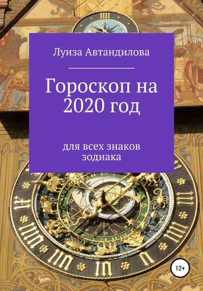 Луиза Юрьевна Автандилова Гороскоп на 2020 год для всех знаков зодиака