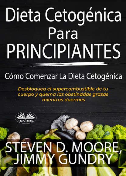 Steven D. Moore Dieta Cetogénica Para Principiantes: Cómo Comenzar La Dieta Cetogénica недорого
