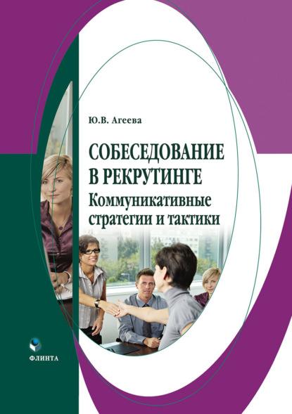 Ю. В. Агеева Собеседование в рекрутинге: коммуникативные стратегии и тактики агеева ю собеседование в рекрутинге коммуникативные стратегии и тактики