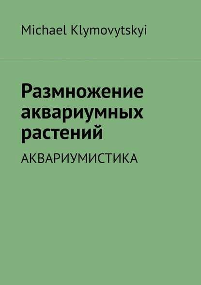 Michael Klymovytskyi Размножение аквариумных растений. Аквариумистика