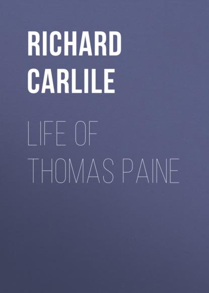 Richard Carlile Life of Thomas Paine thomas paine the life and writings of thomas paine containing a biography