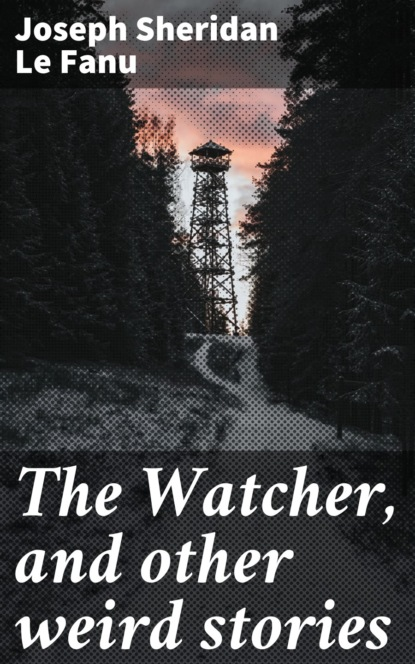 Joseph Sheridan Le Fanu The Watcher, and other weird stories joseph sheridan le fanu the watcher and other weird stories