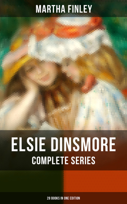 Martha Finley ELSIE DINSMORE Complete Series: 28 Books in One Edition finley martha elsie s widowhood