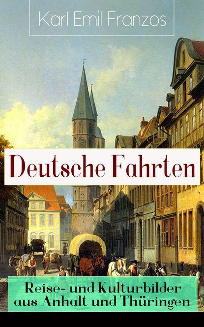 Karl Emil Franzos Deutsche Fahrten: Reise- und Kulturbilder aus Anhalt und Thüringen karl emil franzos reise und kulturbilder aus den vogesen