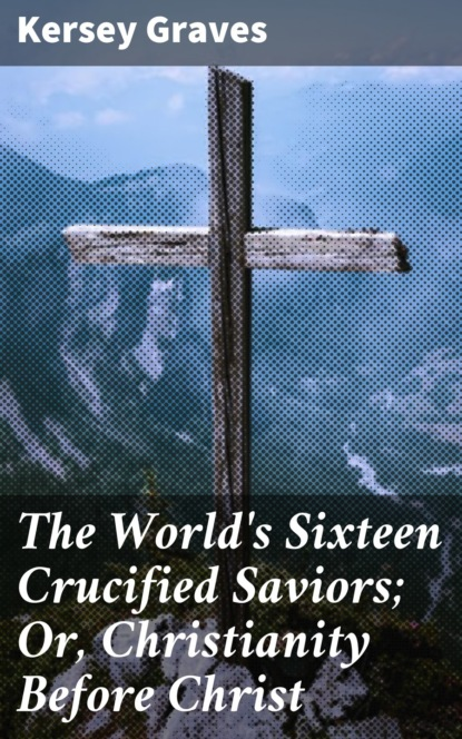 Graves Kersey The World's Sixteen Crucified Saviors; Or, Christianity Before Christ graves kersey the world s sixteen crucified saviors or christianity before christ