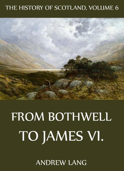 Andrew Lang The History Of Scotland - Volume 6: From Bothwell To James VI. andrew lang the history of scotland volume 12 from jacobite leaders to the end of jacobitism