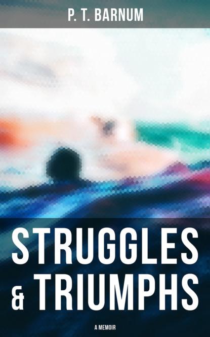 P. T. Barnum Struggles & Triumphs: A Memoir barnum p the life of p t barnum