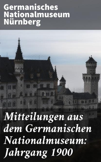 цена на Germanisches Nationalmuseum Nürnberg Mitteilungen aus dem Germanischen Nationalmuseum: Jahrgang 1900