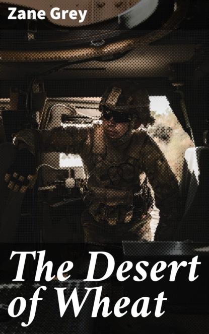 Zane Grey The Desert of Wheat zane grey desert of wheat