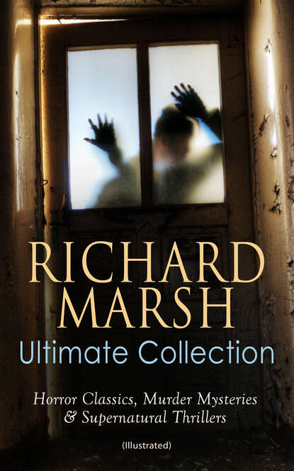 Richard Marsh RICHARD MARSH Ultimate Collection: Horror Classics, Murder Mysteries & Supernatural Thrillers (Illustrated) marsh richard violet forster s lover