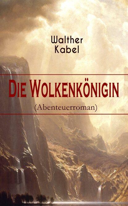 Фото - Walther Kabel Die Wolkenkönigin (Abenteuerroman) walther kabel walther kabel krimis über 100 kriminalromane