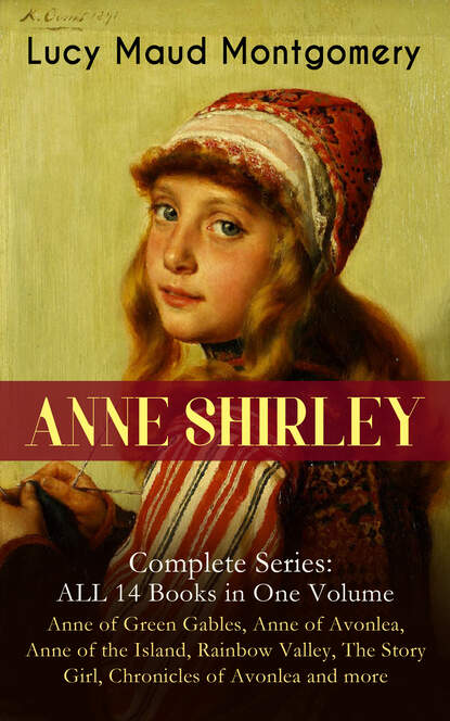 Люси Мод Монтгомери ANNE SHIRLEY Complete Series - ALL 14 Books in One Volume: Anne of Green Gables, Anne of Avonlea, Anne of the Island, Rainbow Valley, The Story Girl, Chronicles of Avonlea and more недорого