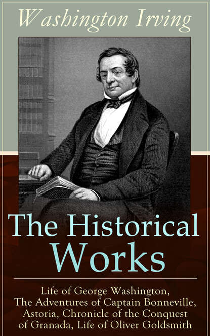 Вашингтон Ирвинг The Historical Works of Washington Irving: Life of George Washington, The Adventures of Captain Bonneville, Astoria, Chronicle of the Conquest of Granada, Life of Oliver Goldsmith вашингтон ирвинг the complete works of washington irving short stories plays historical works poetry and autobiographical writings illustrated