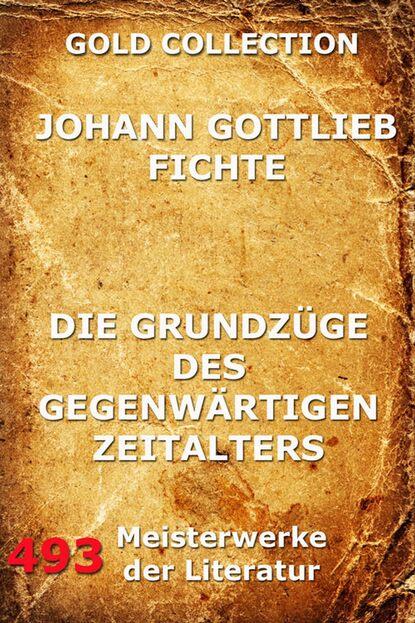 Johann Gottlieb Fichte Die Grundzüge des gegenwärtigen Zeitalters johann gottlieb fichte beitrag zur berichtigung der urteile des publikums über die französische revolution