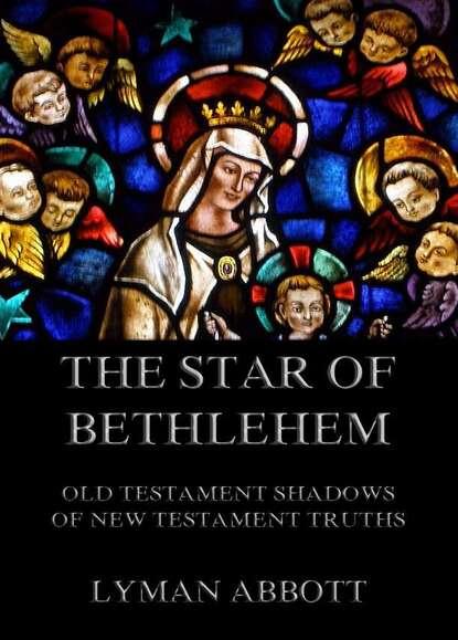 Lyman Abbott The Star of Bethlehem. Old Testament shadows of New Testament truths sir lancelot charles lee brenton the septuagint version of the old testament volume 1