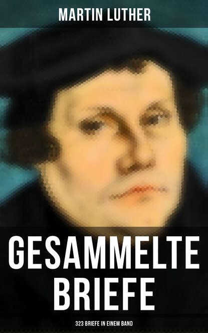 Martin Luther Gesammelte Briefe von Martin Luther (323 Briefe in einem Band) martin luther fuller liebe sunde