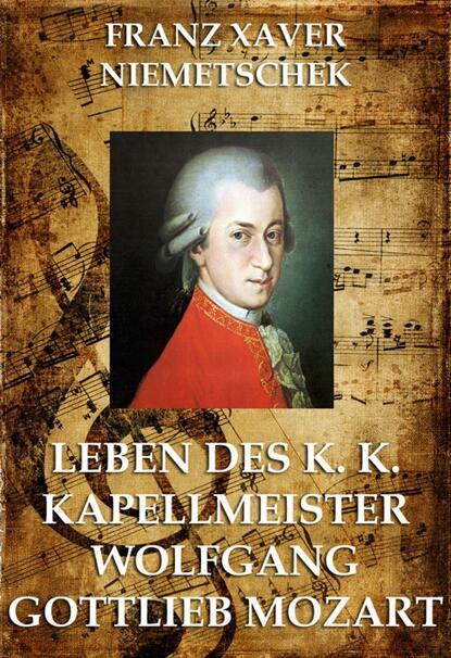 Фото - Franz Xaver Niemetschek Leben des k.k. Kapellmeisters Wolfgang Gottlieb Mozart franz xaver bronner fischergedichte und erzahlungen