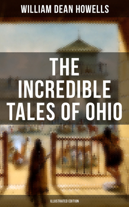 William Dean Howells The Incredible Tales of Ohio (Illustrated Edition) william blake america a prophecy illustrated edition