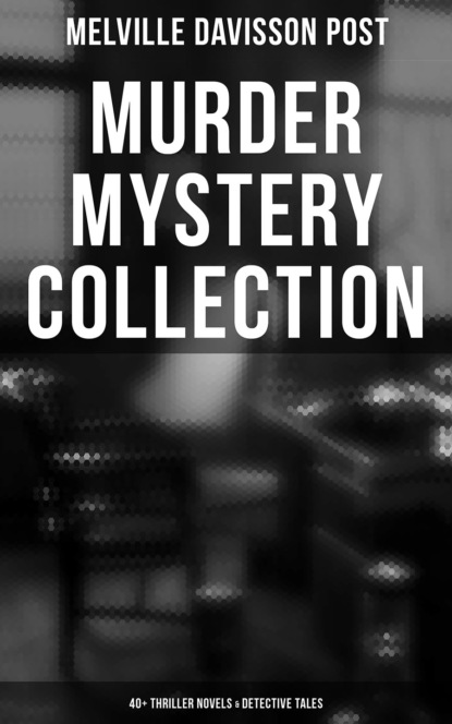 Melville Davisson Post MURDER MYSTERY COLLECTION: 40+ Thriller Novels & Detective Tales (Including Uncle Abner Mysteries, Randolph Mason Schemes & Sir Henry Marquis Cases) j s fletcher british mysteries boxed set 40 thriller classics detective novels